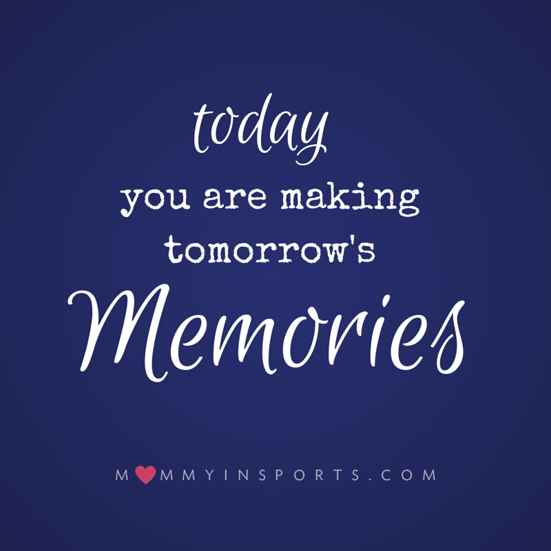 Today you are making tomorrow's memories
