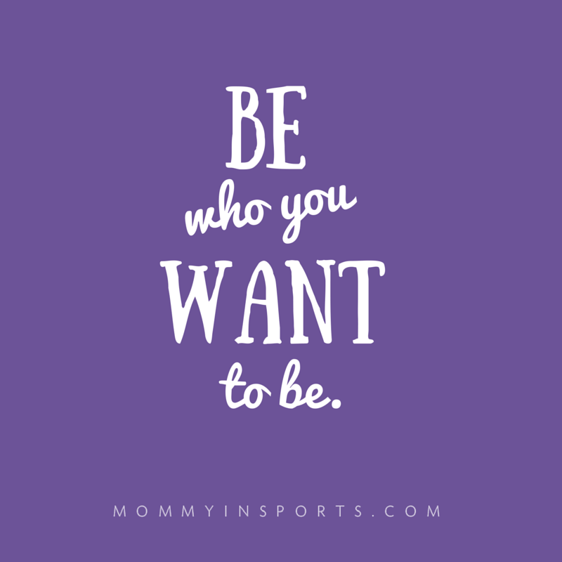 Be who you want to be.
