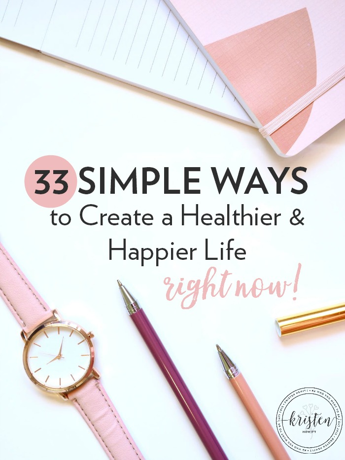 Are you overwhelmed with New Year's goals and just want more peace in your life? It's closer than you think. Here are 33 simple ways to create a healthier and happier life right now!